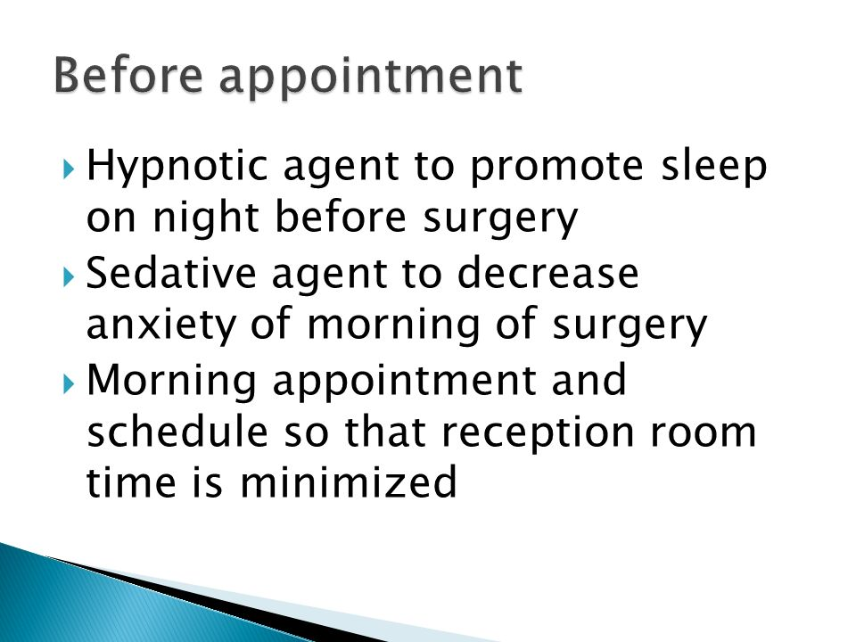 Before appointment Hypnotic agent to promote sleep on night before surgery. Sedative agent to decrease anxiety of morning of surgery.