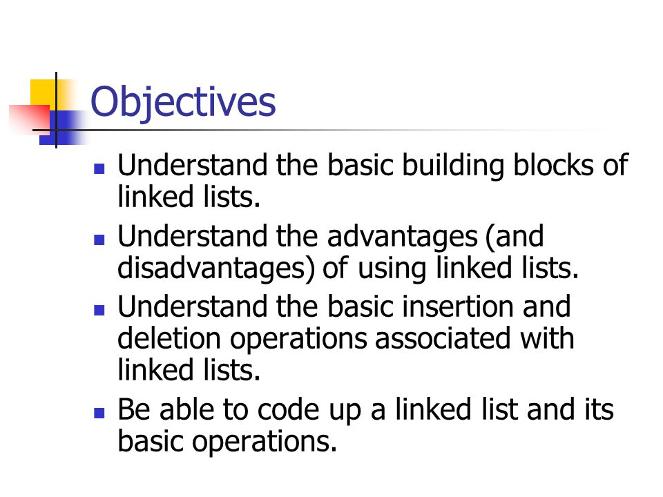 Objectives Understand the basic building blocks of linked lists.