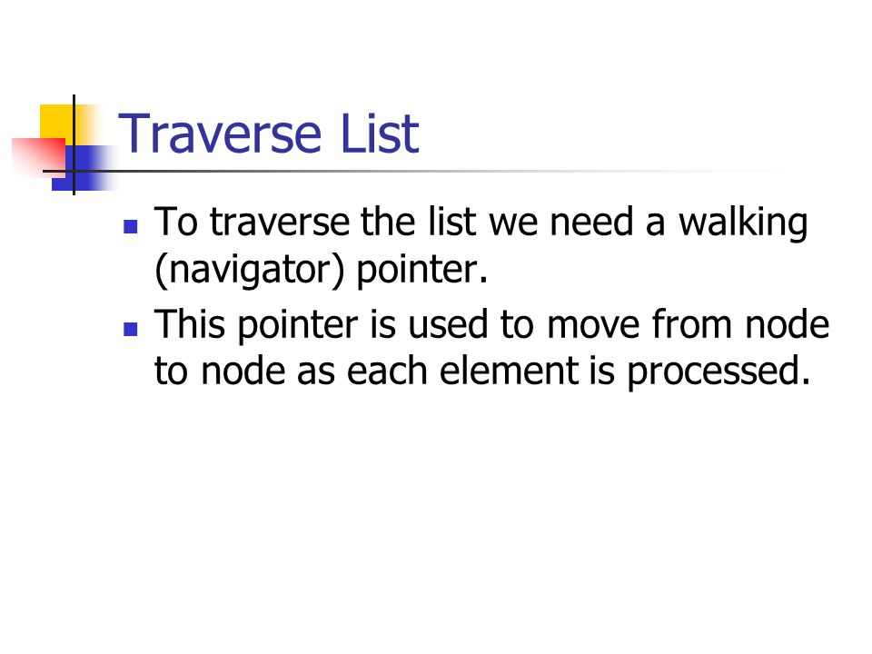 Traverse List To traverse the list we need a walking (navigator) pointer.