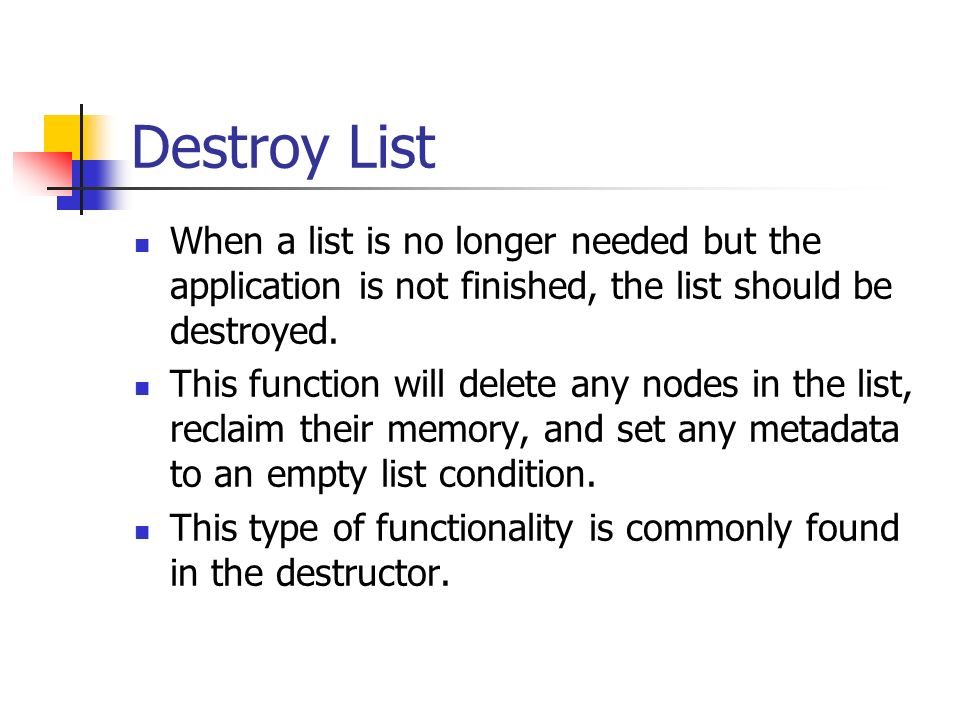 Destroy List When a list is no longer needed but the application is not finished, the list should be destroyed.