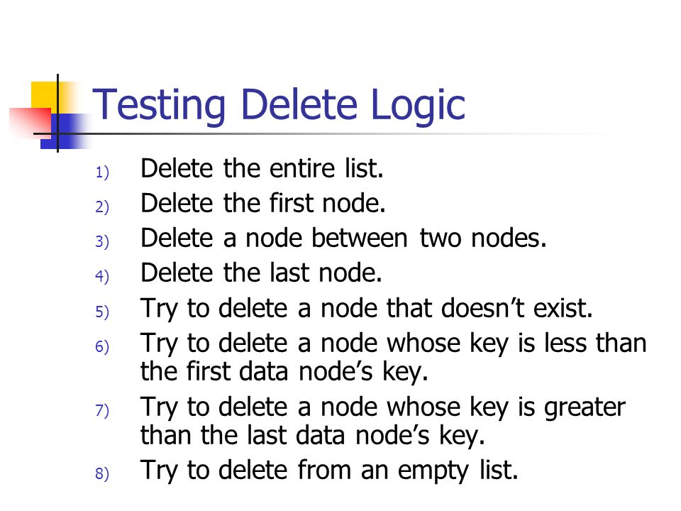 Testing Delete Logic Delete the entire list. Delete the first node.