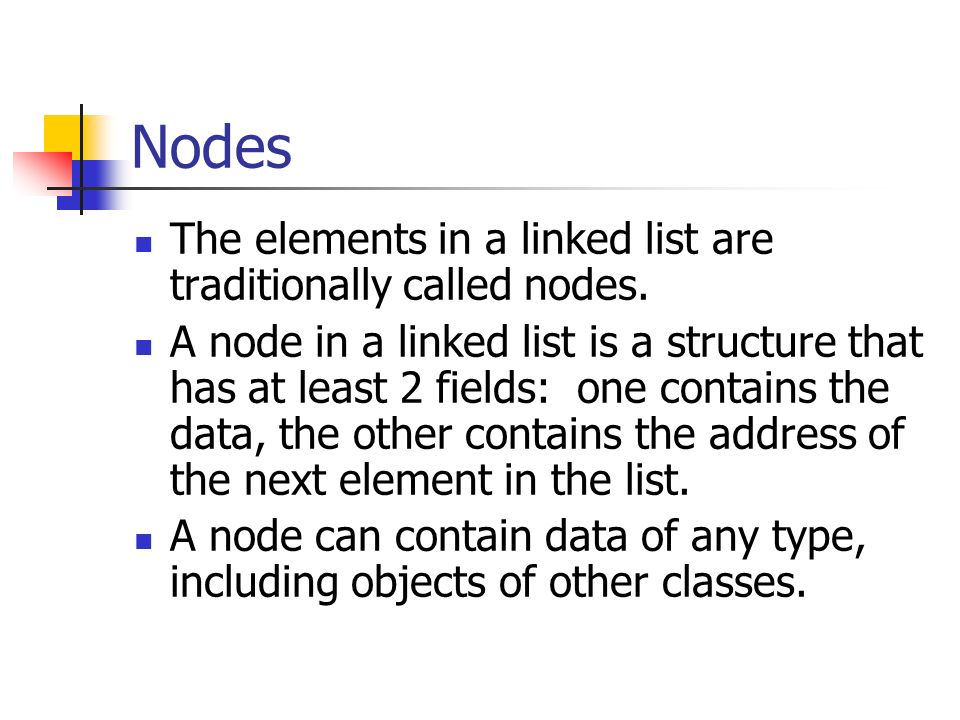 Nodes The elements in a linked list are traditionally called nodes.