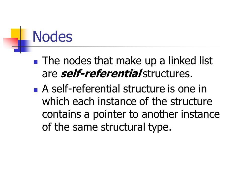 Nodes The nodes that make up a linked list are self-referential structures.