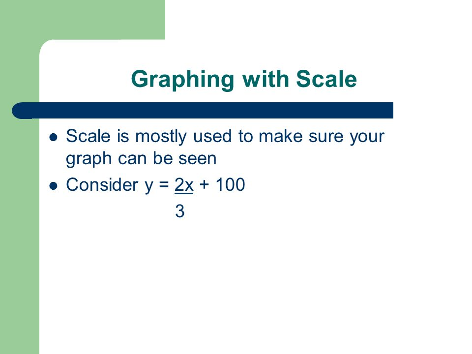 Graphing with Scale Scale is mostly used to make sure your graph can be seen. Consider y = 2x + 100.