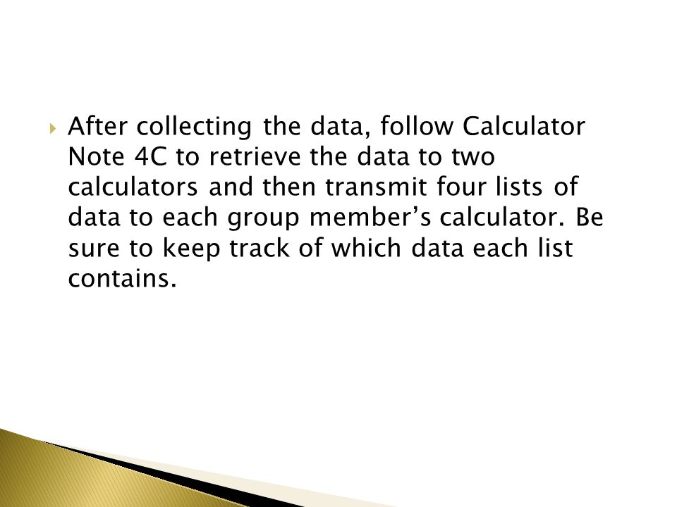 After collecting the data, follow Calculator Note 4C to retrieve the data to two calculators and then transmit four lists of data to each group member's calculator.