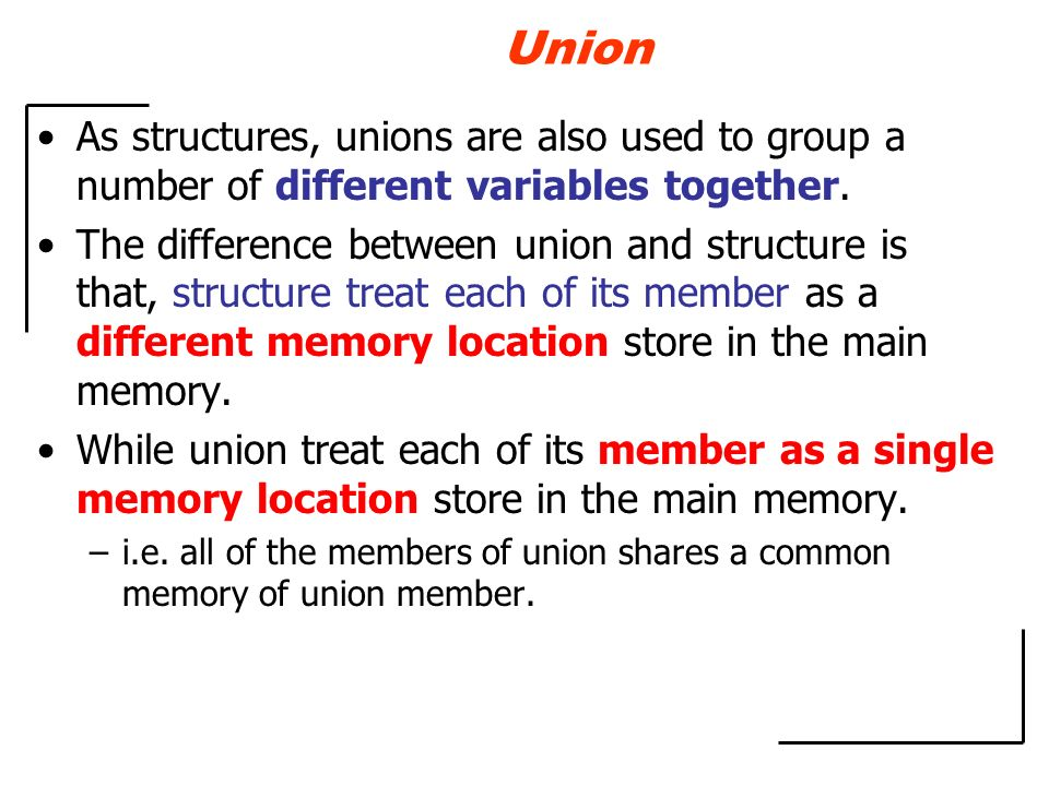 Union As structures, unions are also used to group a number of different variables together.