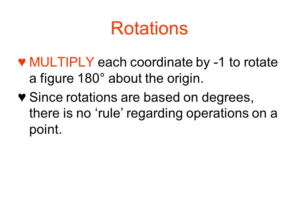 Rotations MULTIPLY each coordinate by -1 to rotate a figure 180° about the origin.