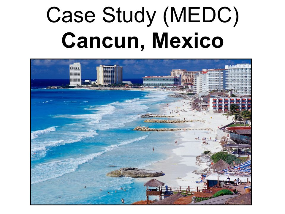 Case Study (MEDC) Cancun, Mexico
