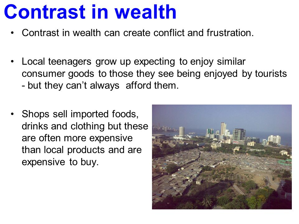 Contrast in wealth Contrast in wealth can create conflict and frustration.