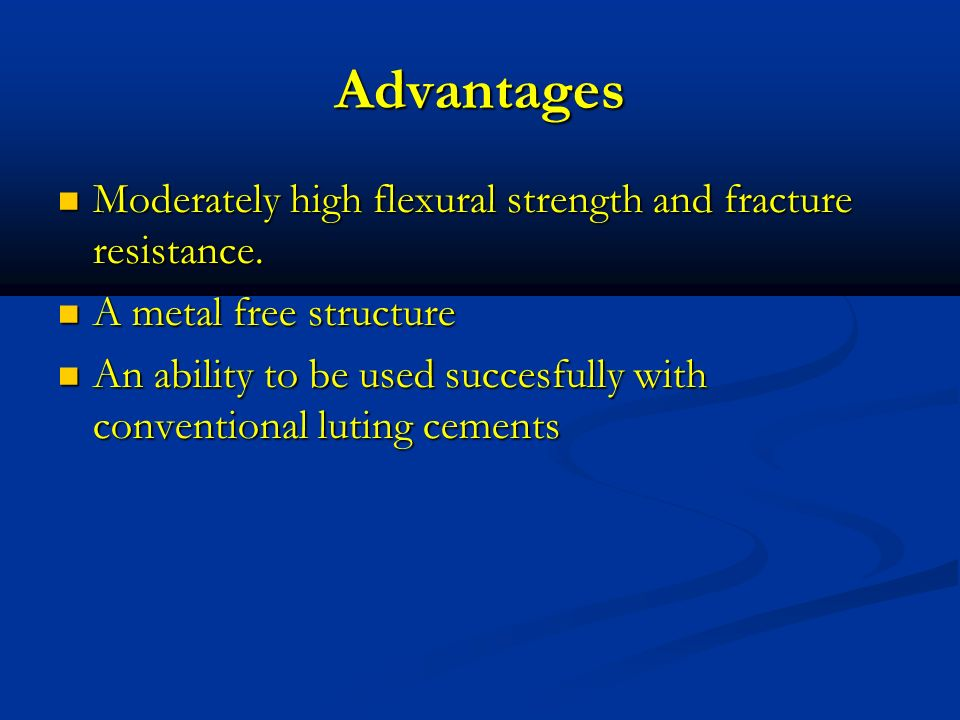 Advantages Moderately high flexural strength and fracture resistance.