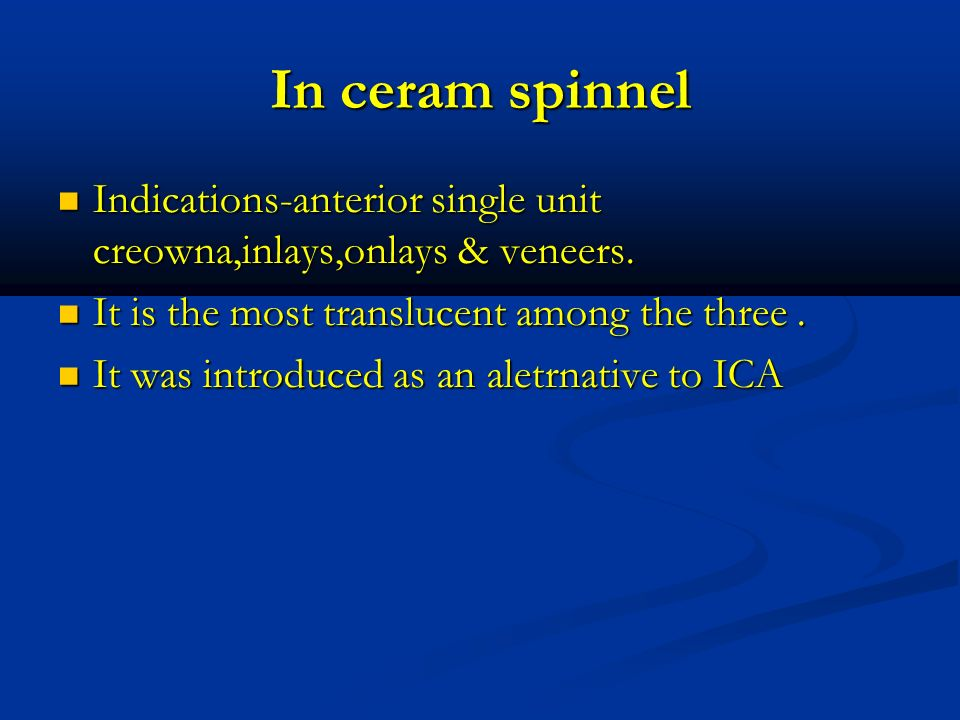 In ceram spinnel Indications-anterior single unit creowna,inlays,onlays & veneers. It is the most translucent among the three .
