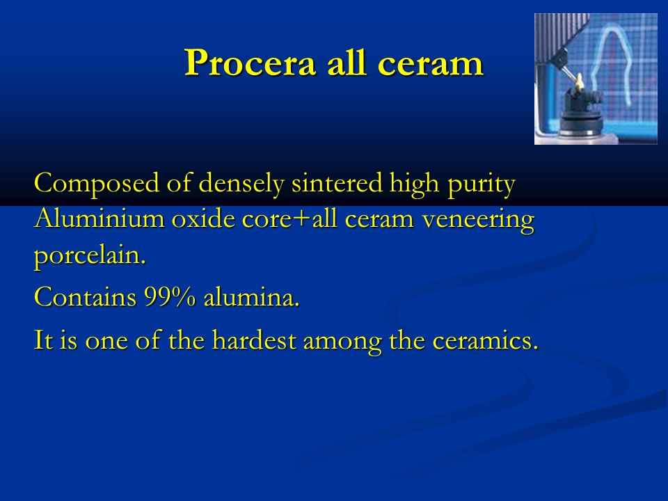 Procera all ceram Composed of densely sintered high purity Aluminium oxide core+all ceram veneering porcelain.