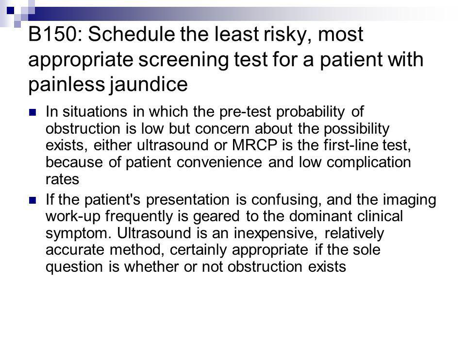 B150: Schedule the least risky, most appropriate screening test for a patient with painless jaundice