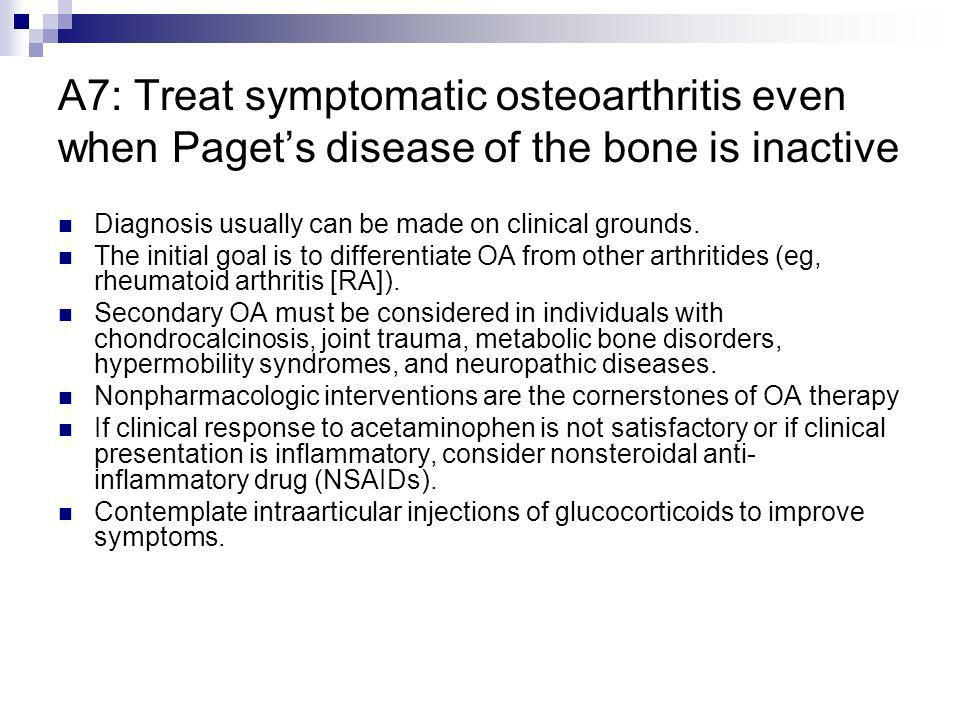 A7: Treat symptomatic osteoarthritis even when Paget's disease of the bone is inactive