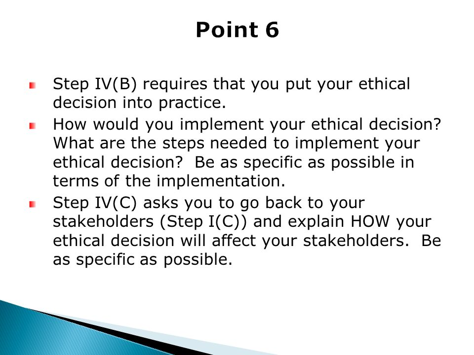 Point 6 Step IV(B) requires that you put your ethical decision into practice.