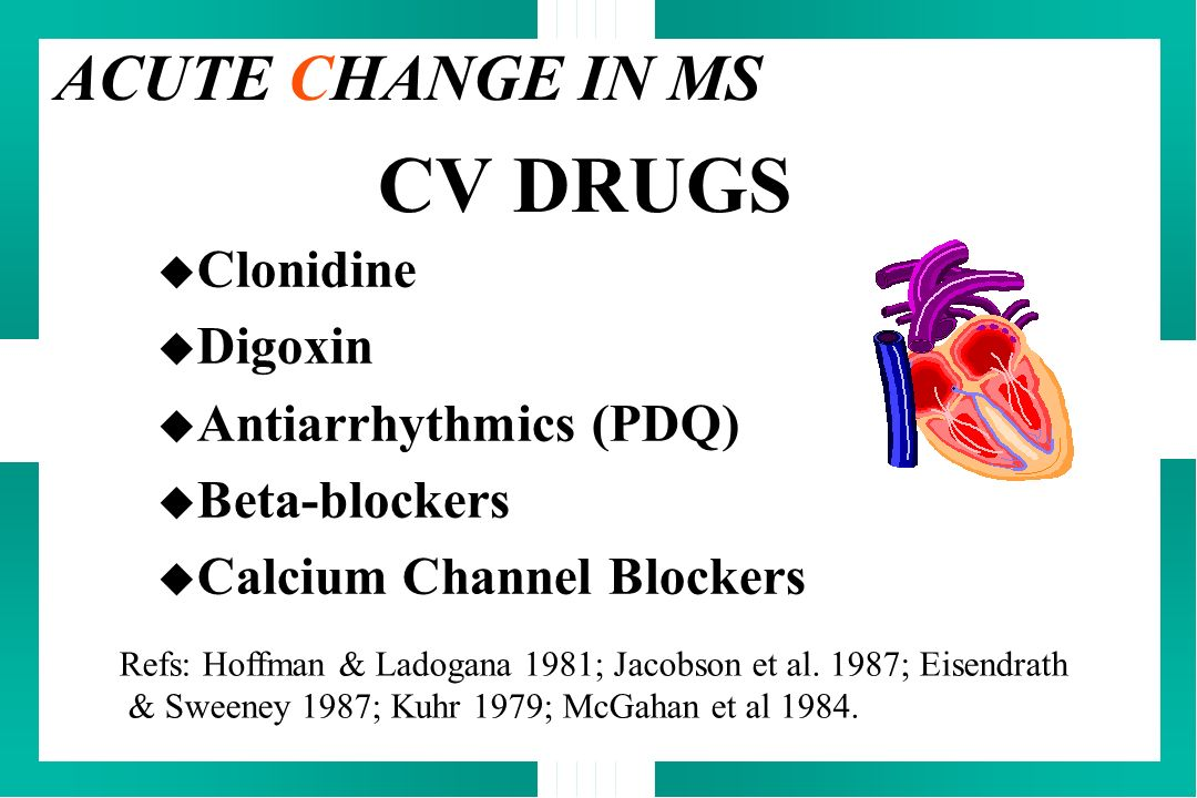 CV DRUGS ACUTE CHANGE IN MS Clonidine Digoxin Antiarrhythmics (PDQ)