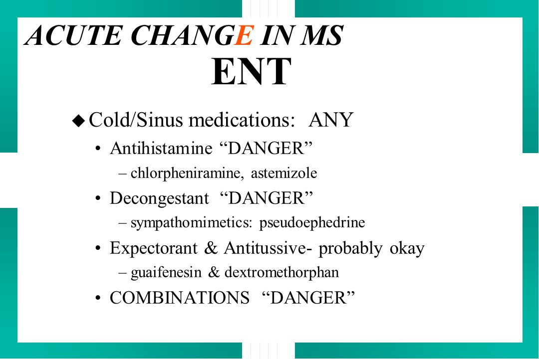 ENT ACUTE CHANGE IN MS Cold/Sinus medications: ANY