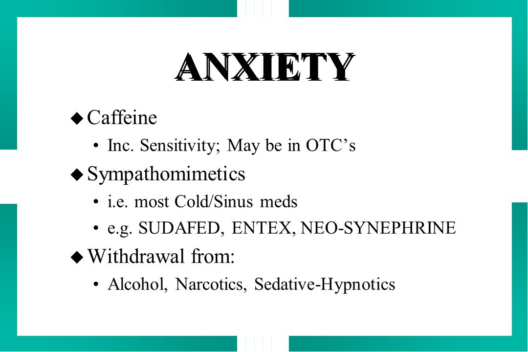 ANXIETY Caffeine Sympathomimetics Withdrawal from: