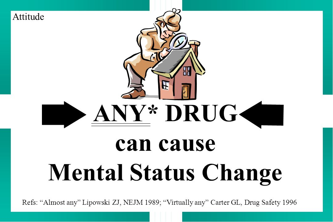 ANY* DRUG can cause Mental Status Change