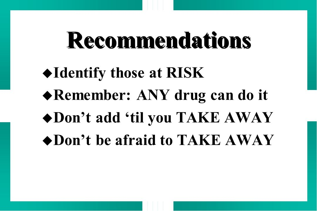 Recommendations Identify those at RISK Remember: ANY drug can do it