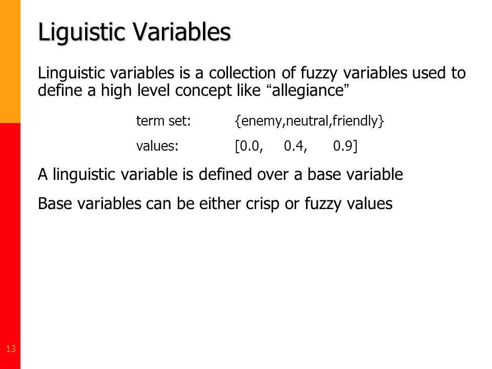Liguistic Variables Linguistic variables is a collection of fuzzy variables used to define a high level concept like allegiance