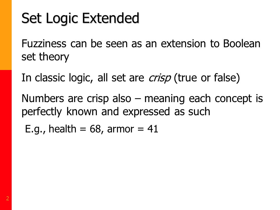 Set Logic Extended Fuzziness can be seen as an extension to Boolean set theory. In classic logic, all set are crisp (true or false)
