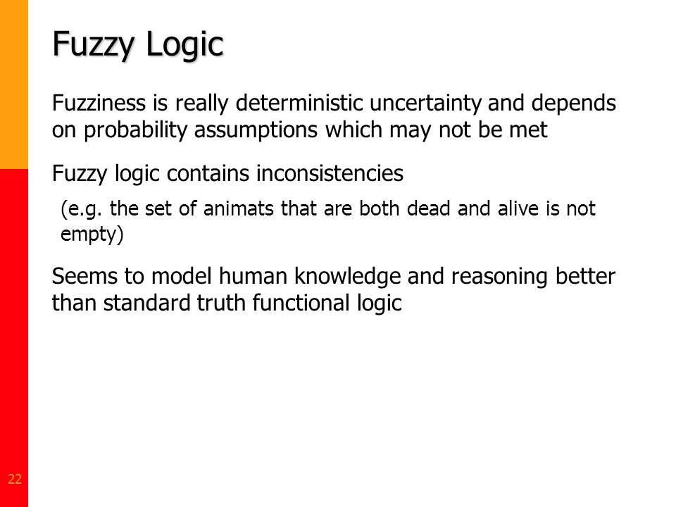 Fuzzy Logic Fuzziness is really deterministic uncertainty and depends on probability assumptions which may not be met.