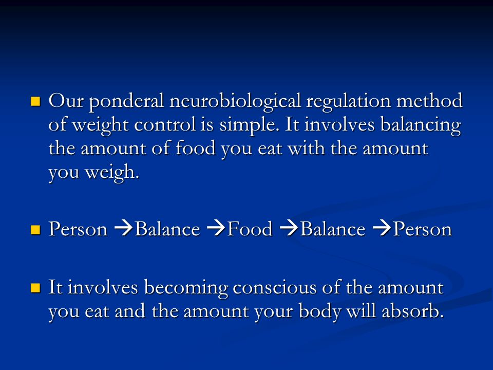Our ponderal neurobiological regulation method of weight control is simple. It involves balancing the amount of food you eat with the amount you weigh.