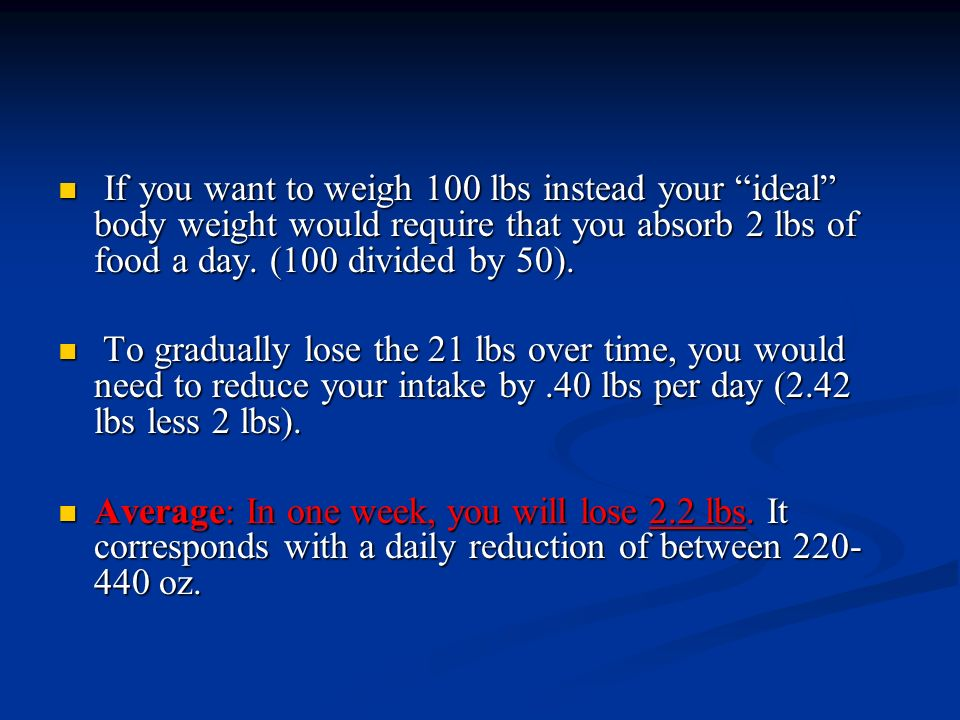 If you want to weigh 100 lbs instead your ideal body weight would require that you absorb 2 lbs of food a day. (100 divided by 50).