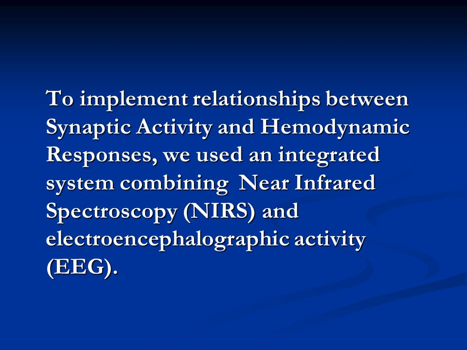To implement relationships between Synaptic Activity and Hemodynamic Responses, we used an integrated system combining Near Infrared Spectroscopy (NIRS) and electroencephalographic activity (EEG).