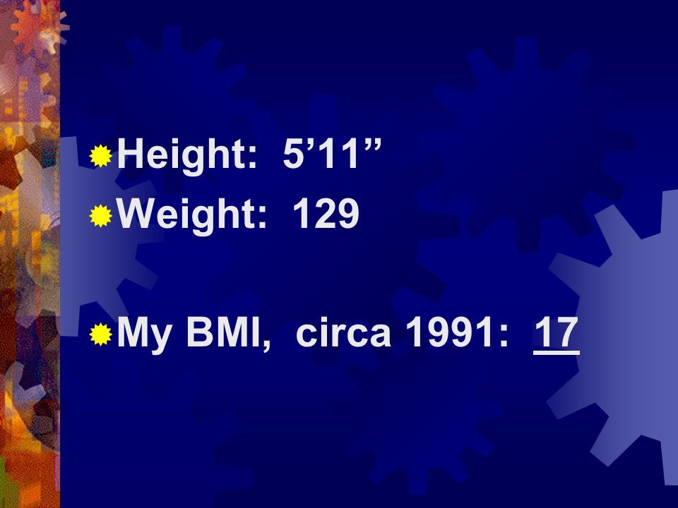 Height: 5'11 Weight: 129 My BMI, circa 1991: 17