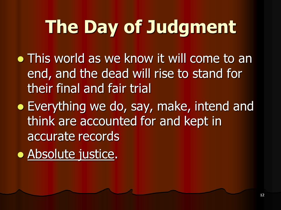 The Day of Judgment This world as we know it will come to an end, and the dead will rise to stand for their final and fair trial.