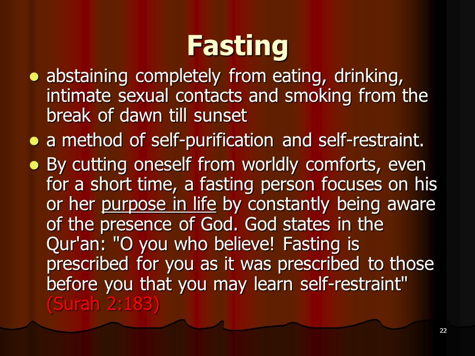 Fasting abstaining completely from eating, drinking, intimate sexual contacts and smoking from the break of dawn till sunset.