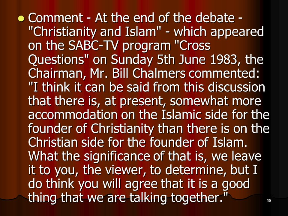 Comment - At the end of the debate - Christianity and Islam - which appeared on the SABC-TV program Cross Questions on Sunday 5th June 1983, the Chairman, Mr.