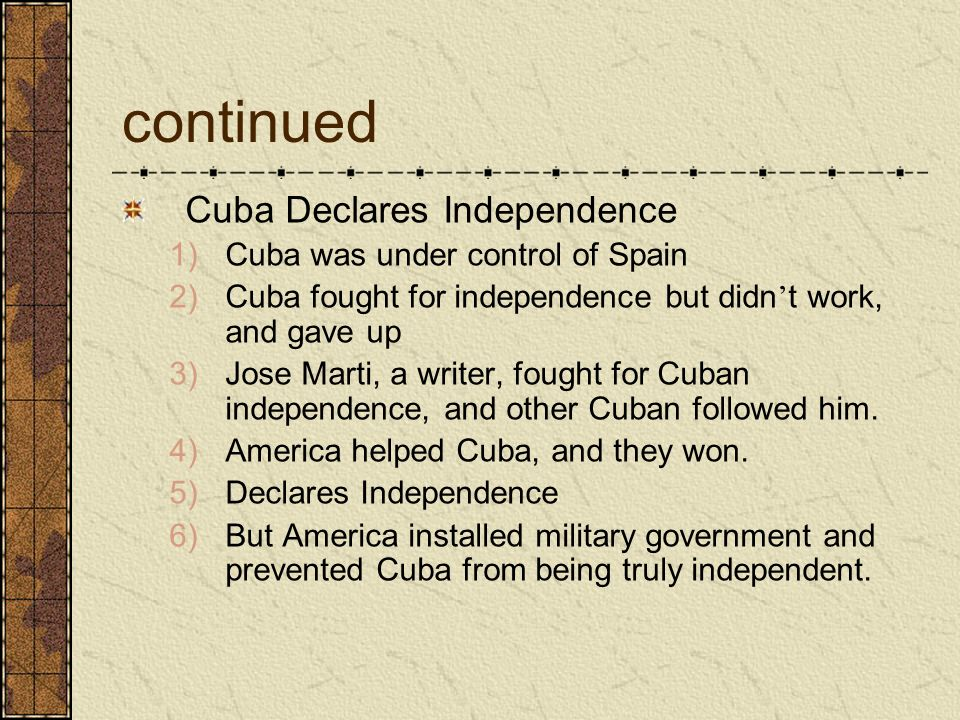 continued Cuba Declares Independence Cuba was under control of Spain