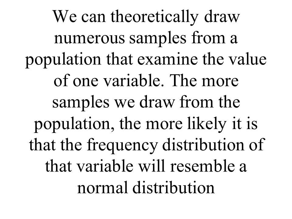 We can theoretically draw numerous samples from a population that examine the value of one variable.
