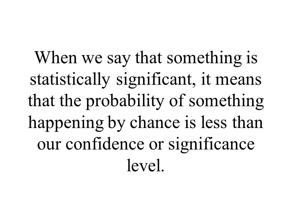 When we say that something is statistically significant, it means that the probability of something happening by chance is less than our confidence or significance level.