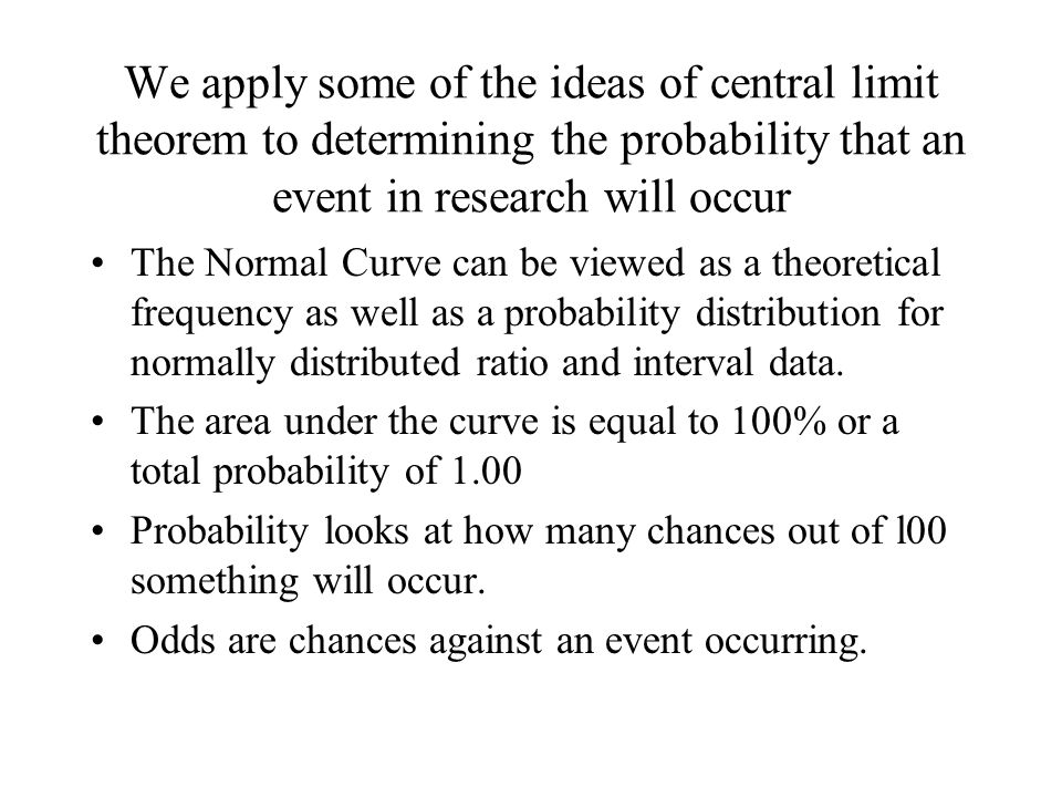 We apply some of the ideas of central limit theorem to determining the probability that an event in research will occur