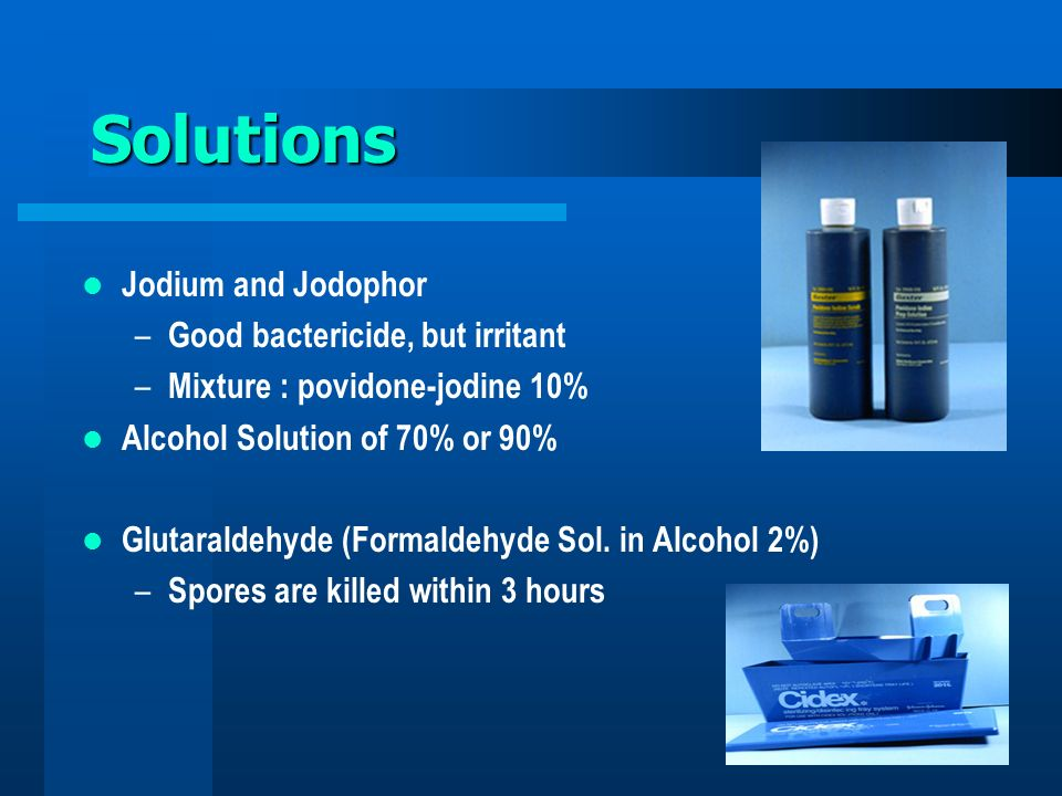 Solutions Jodium and Jodophor Good bactericide, but irritant
