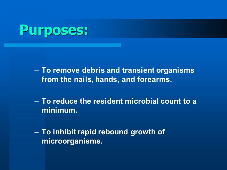 Purposes: To remove debris and transient organisms from the nails, hands, and forearms. To reduce the resident microbial count to a minimum.