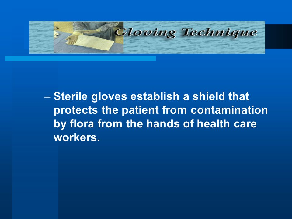 Sterile gloves establish a shield that protects the patient from contamination by flora from the hands of health care workers.