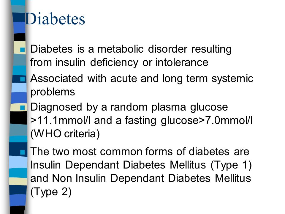 Diabetes Diabetes is a metabolic disorder resulting from insulin deficiency or intolerance. Associated with acute and long term systemic problems.