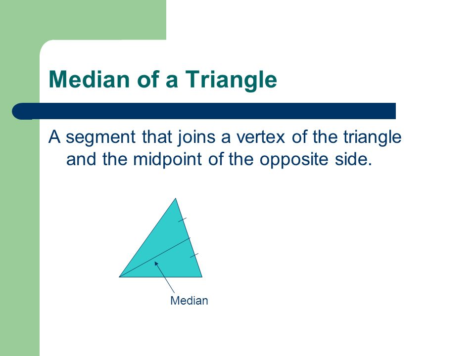 Median of a Triangle A segment that joins a vertex of the triangle and the midpoint of the opposite side.