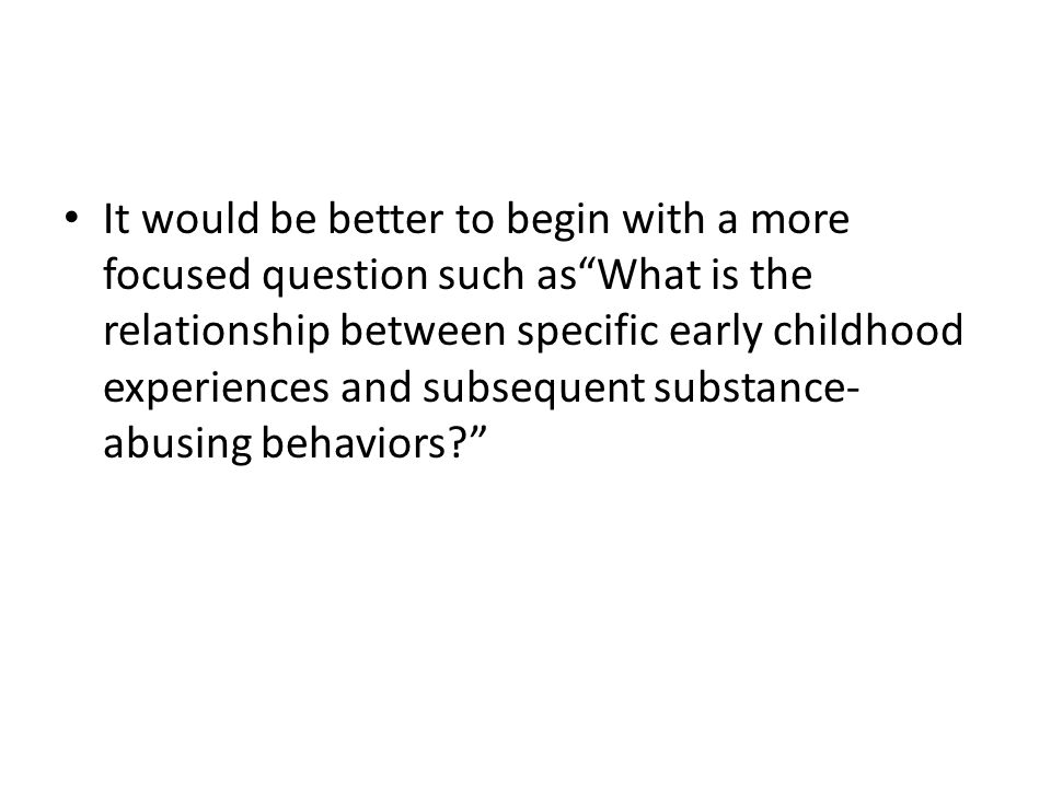 It would be better to begin with a more focused question such as What is the relationship between specific early childhood experiences and subsequent substance-abusing behaviors