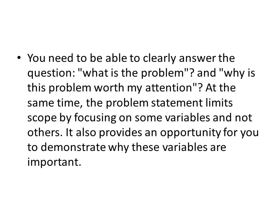 You need to be able to clearly answer the question: what is the problem .