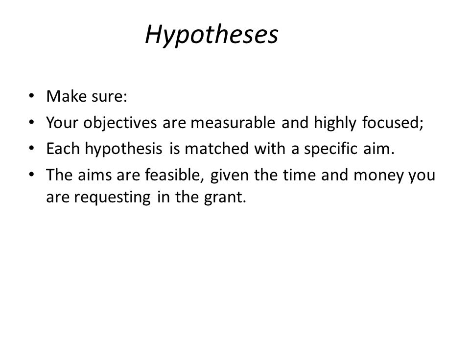 Hypotheses Make sure: Your objectives are measurable and highly focused; Each hypothesis is matched with a specific aim.