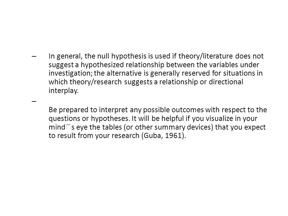 In general, the null hypothesis is used if theory/literature does not suggest a hypothesized relationship between the variables under investigation; the alternative is generally reserved for situations in which theory/research suggests a relationship or directional interplay.