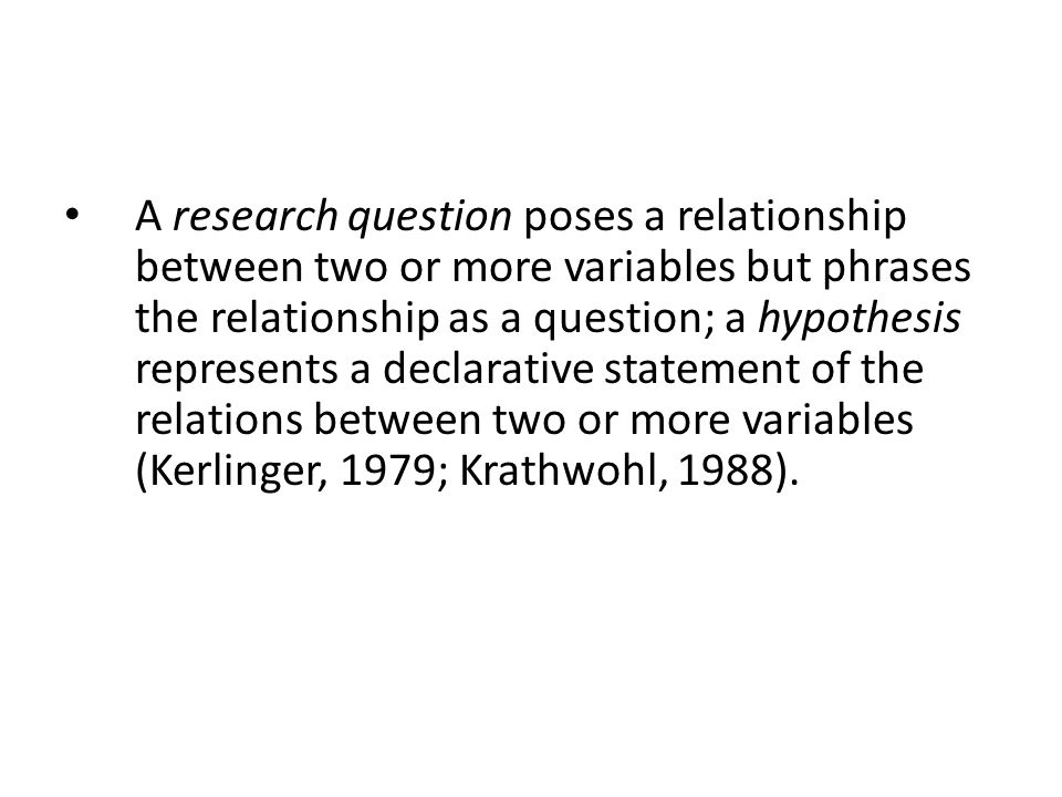 A research question poses a relationship between two or more variables but phrases the relationship as a question; a hypothesis represents a declarative statement of the relations between two or more variables (Kerlinger, 1979; Krathwohl, 1988).