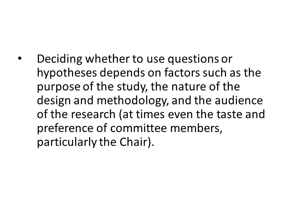 Deciding whether to use questions or hypotheses depends on factors such as the purpose of the study, the nature of the design and methodology, and the audience of the research (at times even the taste and preference of committee members, particularly the Chair).