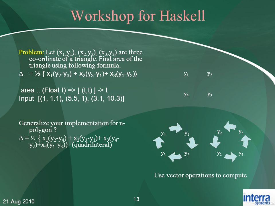 Workshop for Haskell Problem: Let (x1,y1), (x2,y2), (x3,y3) are three co-ordinate of a triangle. Find area of the triangle using following formula.